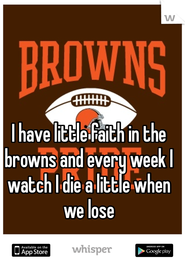 I have little faith in the browns and every week I watch I die a little when we lose