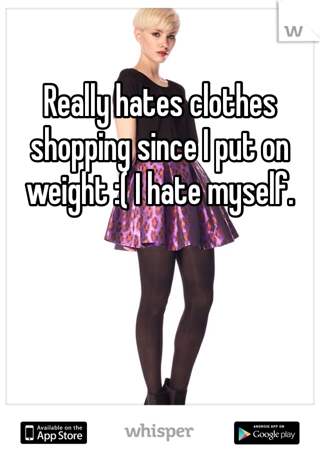 Really hates clothes shopping since I put on weight :( I hate myself.
