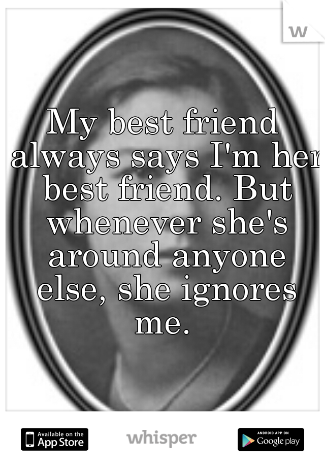 My best friend always says I'm her best friend. But whenever she's around anyone else, she ignores me.