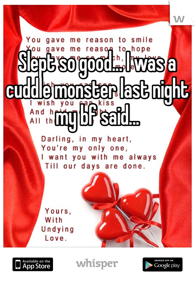 Slept so good... I was a cuddle monster last night my bf said...