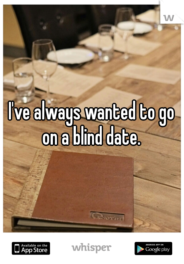 I've always wanted to go on a blind date.