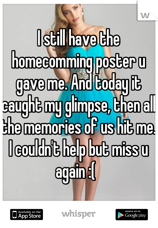I still have the homecomming poster u gave me. And today it caught my glimpse, then all the memories of us hit me. I couldn't help but miss u again :(