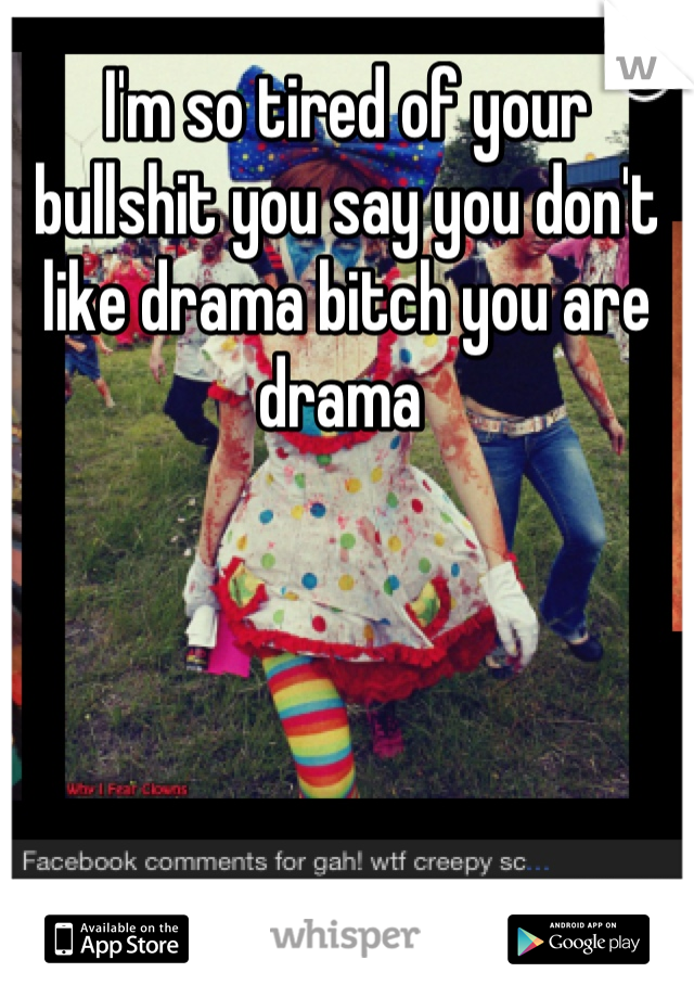 I'm so tired of your bullshit you say you don't like drama bitch you are drama