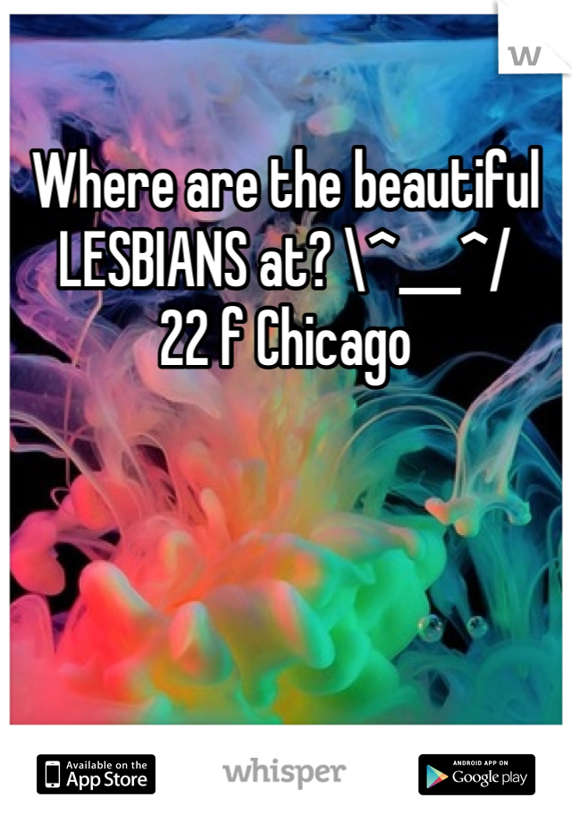 Where are the beautiful  LESBIANS at? \^___^/ 22 f Chicago