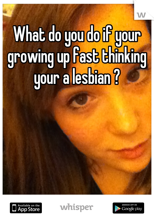 What do you do if your growing up fast thinking your a lesbian ?