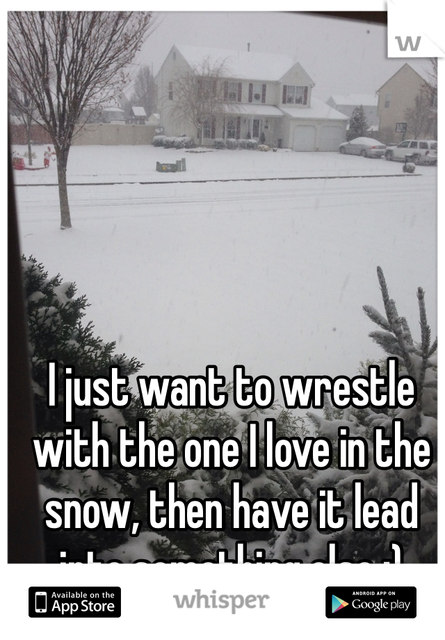 I just want to wrestle with the one I love in the snow, then have it lead into something else ;)