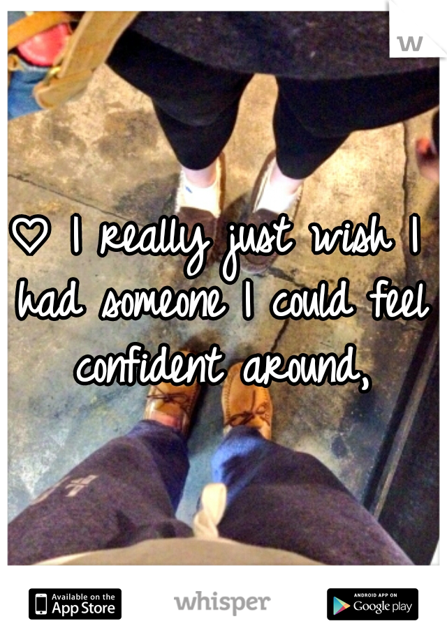 ♡ I really just wish I had someone I could feel confident around,