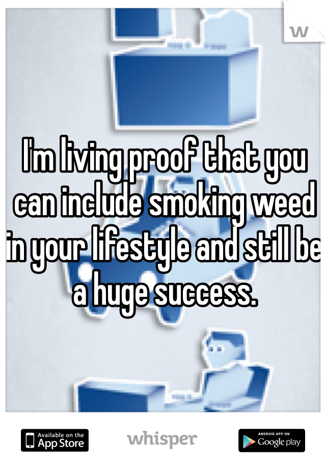 I'm living proof that you can include smoking weed in your lifestyle and still be a huge success.