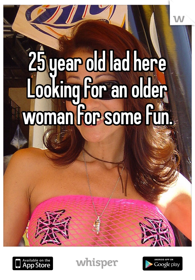 25 year old lad here Looking for an older woman for some fun.
