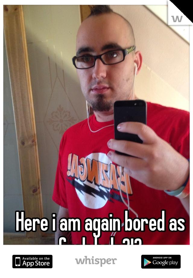 Here i am again bored as fuck help?!?