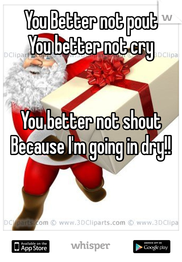 You Better not pout You better not cry   You better not shout  Because I'm going in dry!!