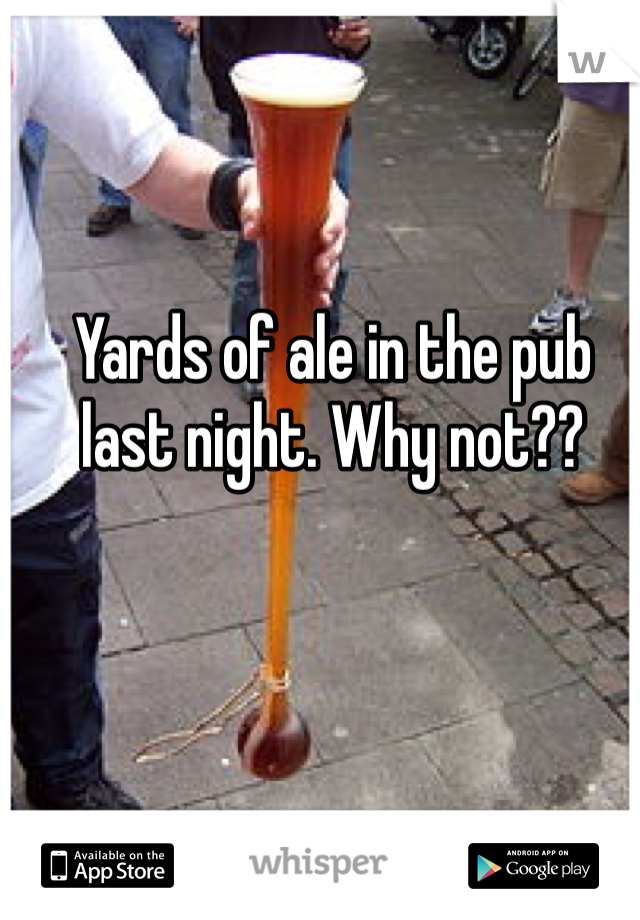 Yards of ale in the pub last night. Why not??