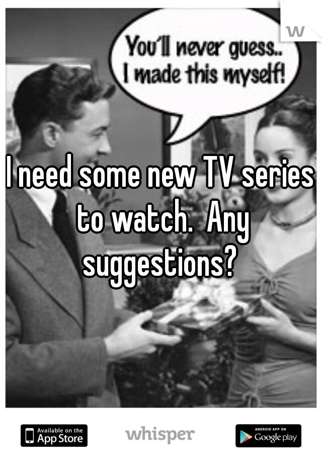 I need some new TV series to watch.  Any suggestions?