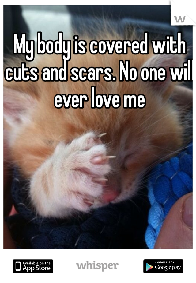 My body is covered with cuts and scars. No one will ever love me
