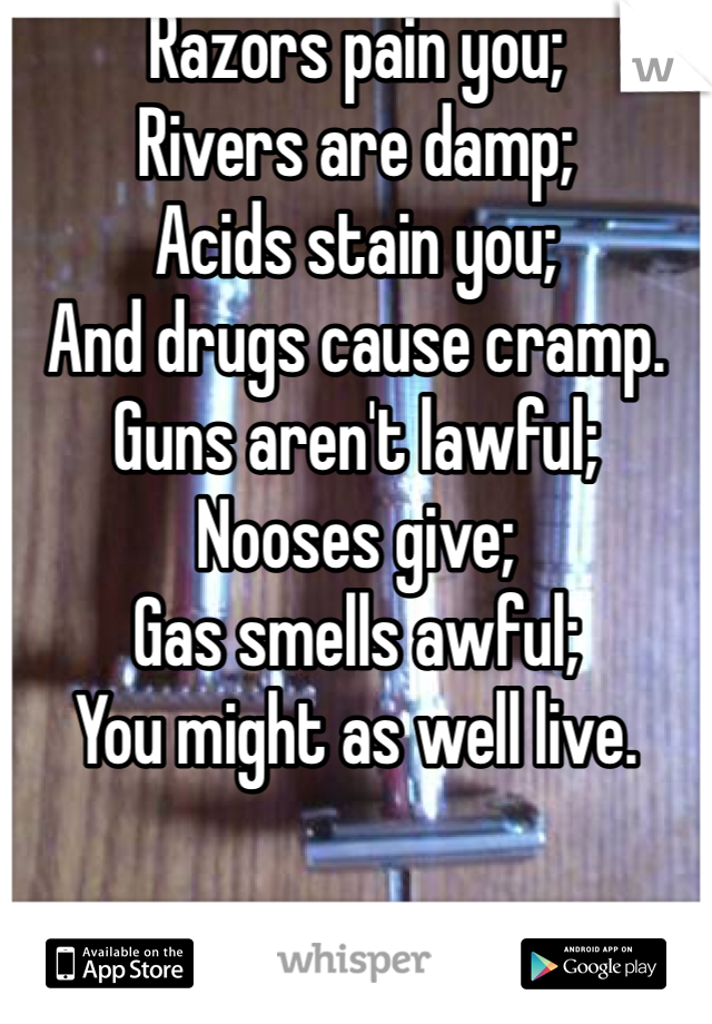 Razors pain you; Rivers are damp; Acids stain you; And drugs cause cramp. Guns aren't lawful; Nooses give; Gas smells awful; You might as well live.