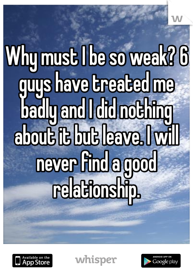 Why must I be so weak? 6 guys have treated me badly and I did nothing about it but leave. I will never find a good relationship.