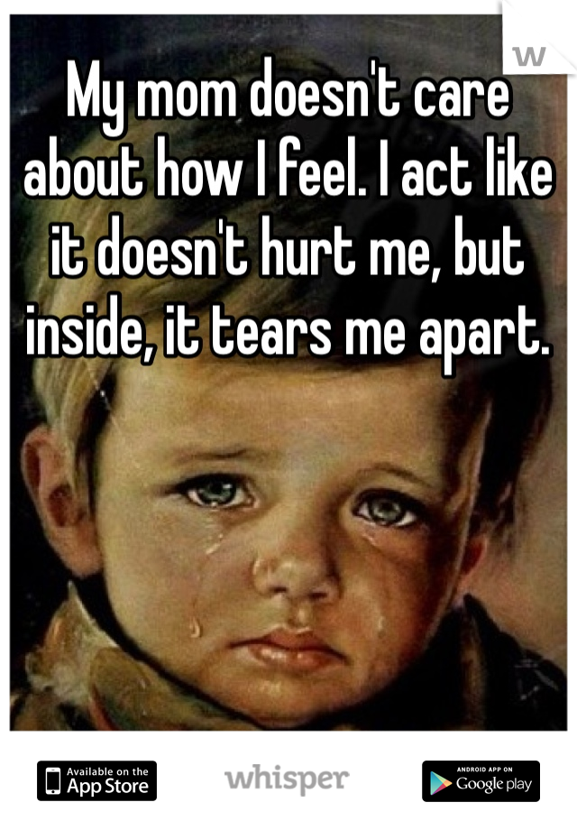 My mom doesn't care about how I feel. I act like it doesn't hurt me, but inside, it tears me apart.