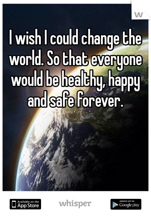 I wish I could change the world. So that everyone would be healthy, happy and safe forever.