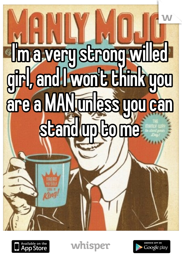 I'm a very strong willed girl, and I won't think you are a MAN unless you can stand up to me