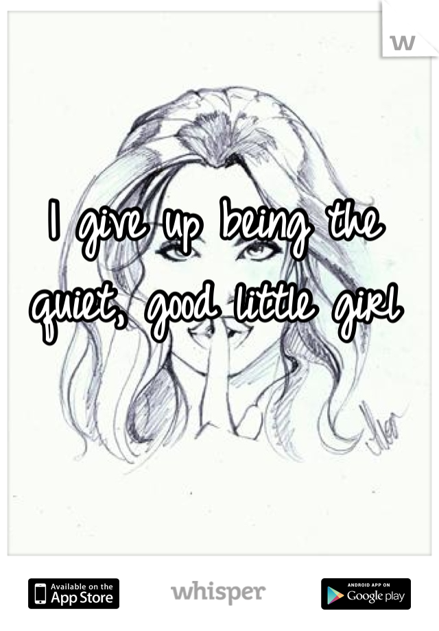 I give up being the quiet, good little girl