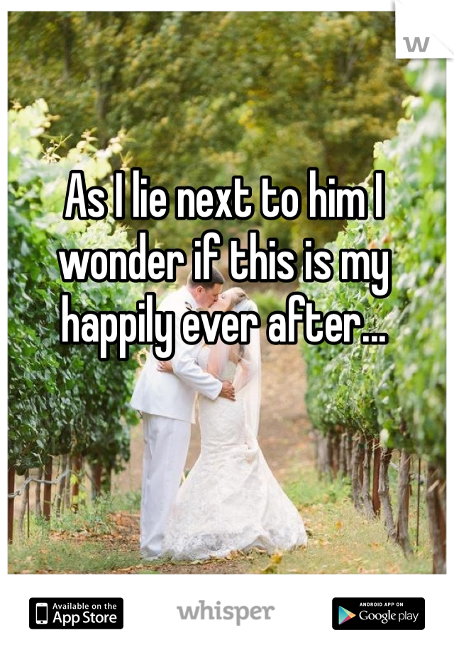 As I lie next to him I wonder if this is my happily ever after...