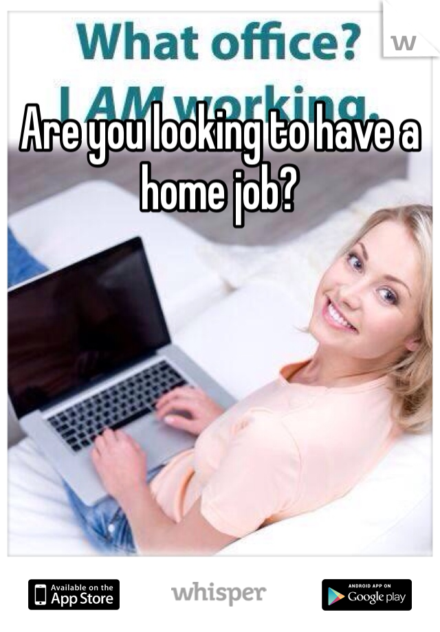 Are you looking to have a home job?