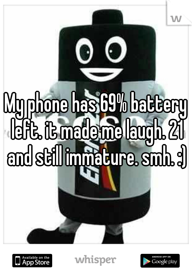 My phone has 69% battery left. it made me laugh. 21 and still immature. smh. :)