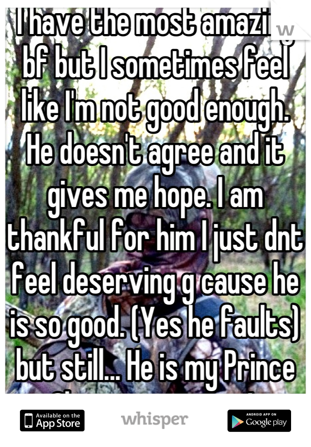 I have the most amazing bf but I sometimes feel like I'm not good enough.  He doesn't agree and it gives me hope. I am thankful for him I just dnt feel deserving g cause he is so good. (Yes he faults) but still... He is my Prince Charming in camo!