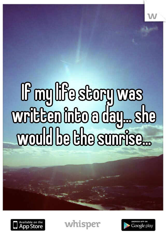 If my life story was written into a day... she would be the sunrise...