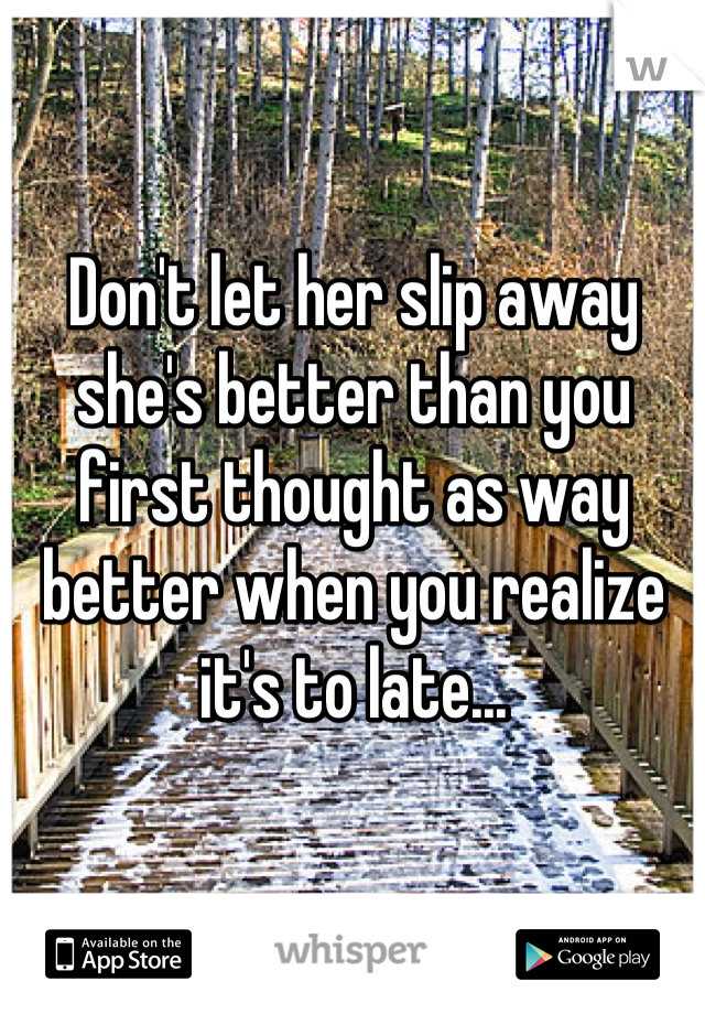 Don't let her slip away she's better than you first thought as way better when you realize it's to late...