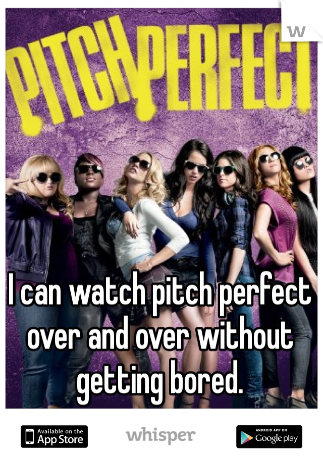 I can watch pitch perfect over and over without getting bored.