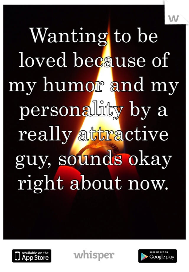 Wanting to be loved because of my humor and my personality by a really attractive guy, sounds okay right about now.