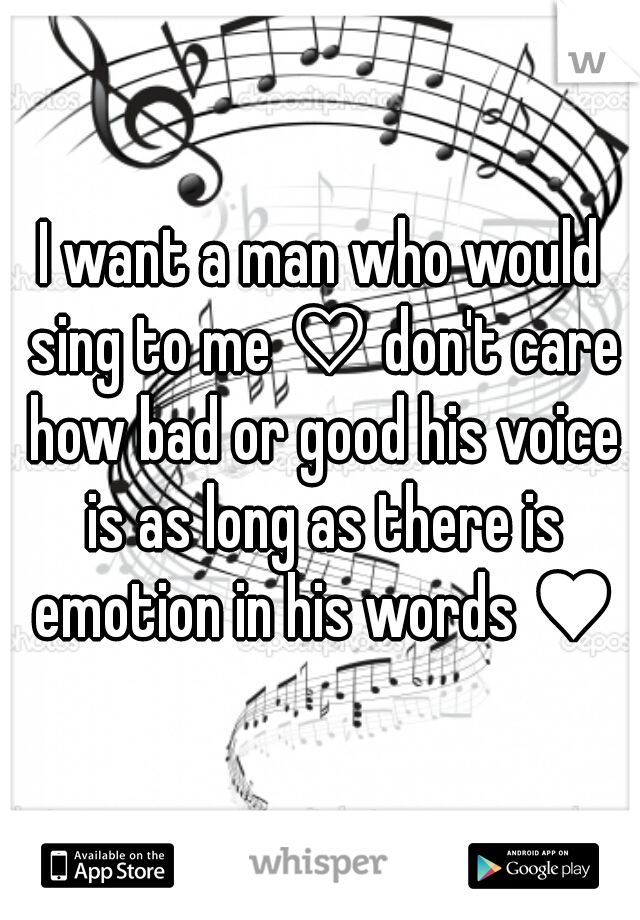 I want a man who would sing to me ♡ don't care how bad or good his voice is as long as there is emotion in his words ♥