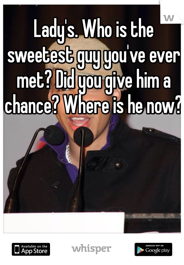 Lady's. Who is the sweetest guy you've ever met? Did you give him a chance? Where is he now?