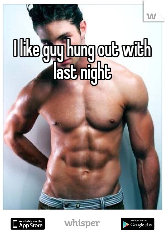 I like guy hung out with last night