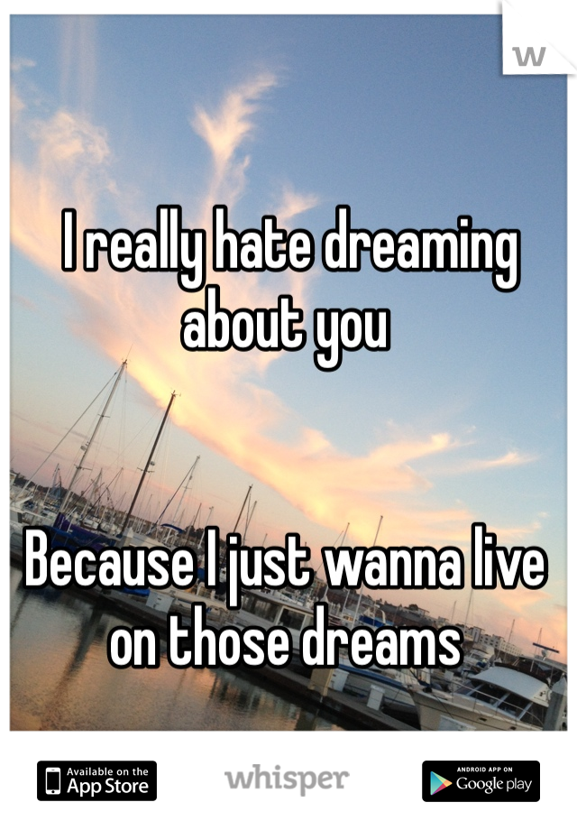 I really hate dreaming about you    Because I just wanna live on those dreams