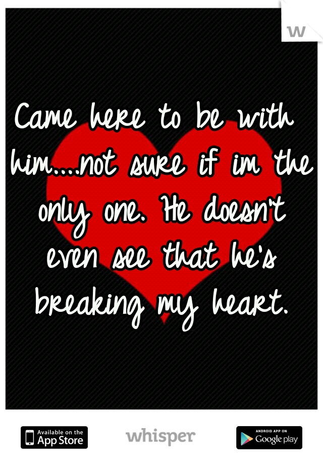 Came here to be with him....not sure if im the only one. He doesn't even see that he's breaking my heart.
