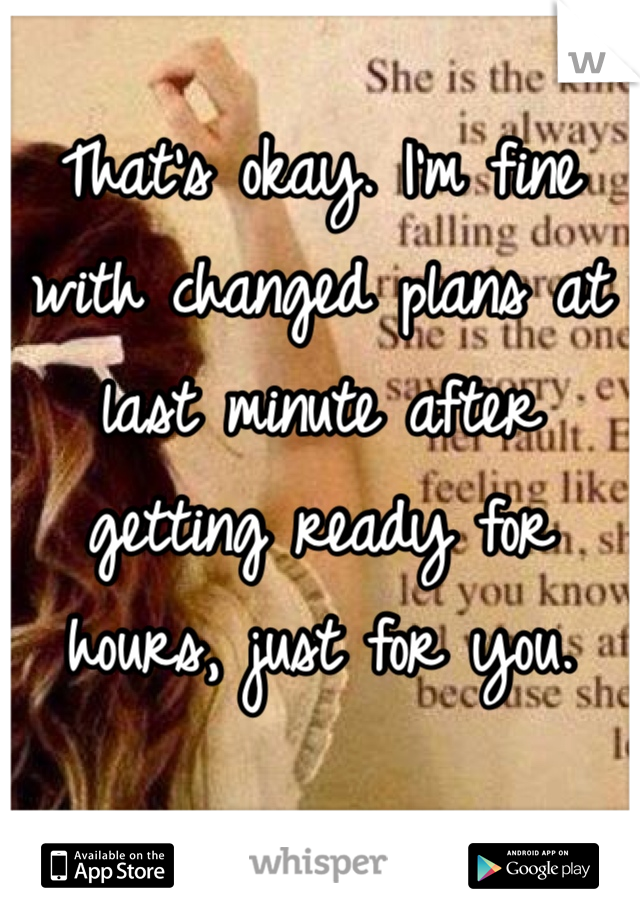 That's okay. I'm fine with changed plans at last minute after getting ready for hours, just for you.