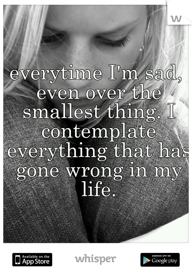 everytime I'm sad, even over the smallest thing. I contemplate everything that has gone wrong in my life.