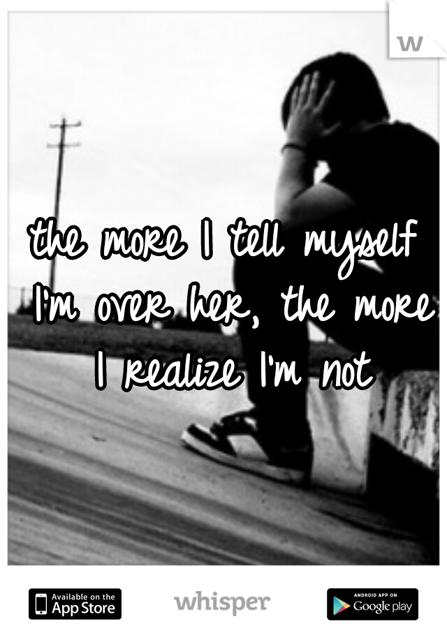 the more I tell myself I'm over her, the more I realize I'm not
