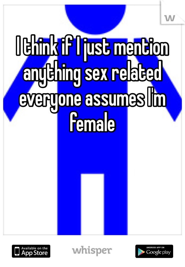 I think if I just mention anything sex related everyone assumes I'm female