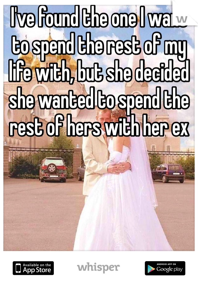 I've found the one I want to spend the rest of my life with, but she decided she wanted to spend the rest of hers with her ex