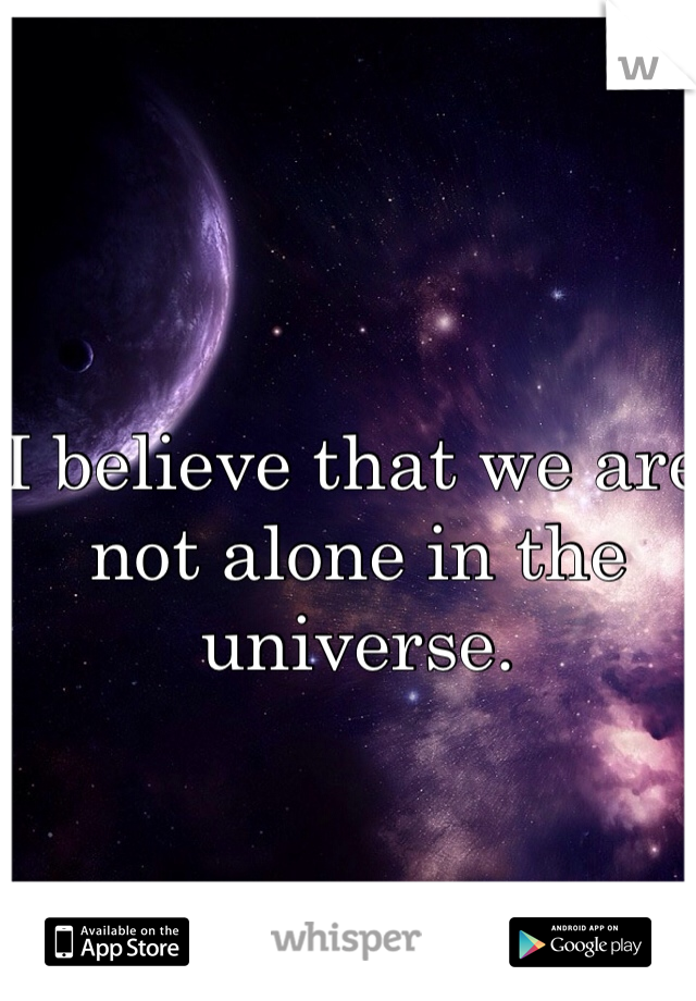 I believe that we are not alone in the universe.
