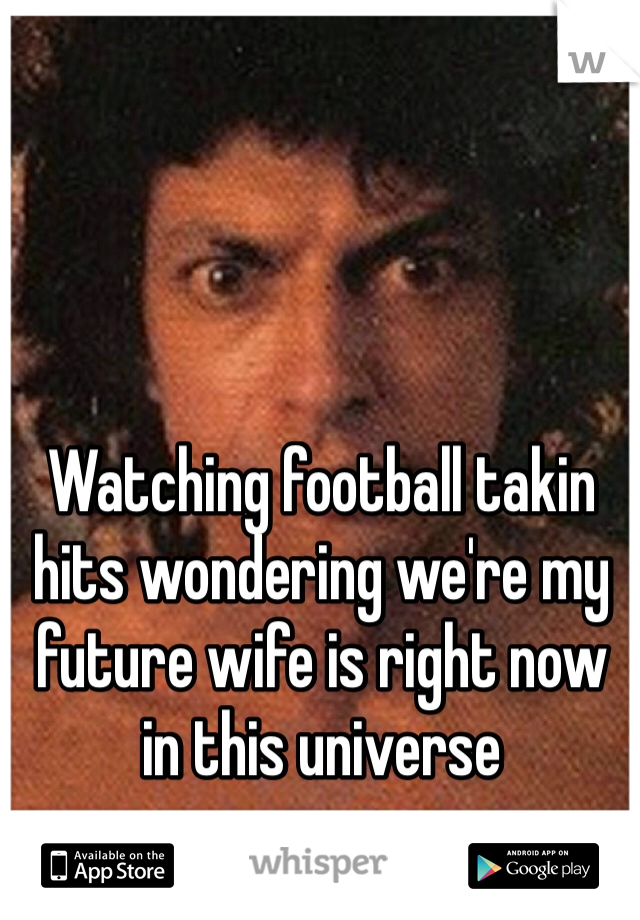 Watching football takin hits wondering we're my future wife is right now in this universe