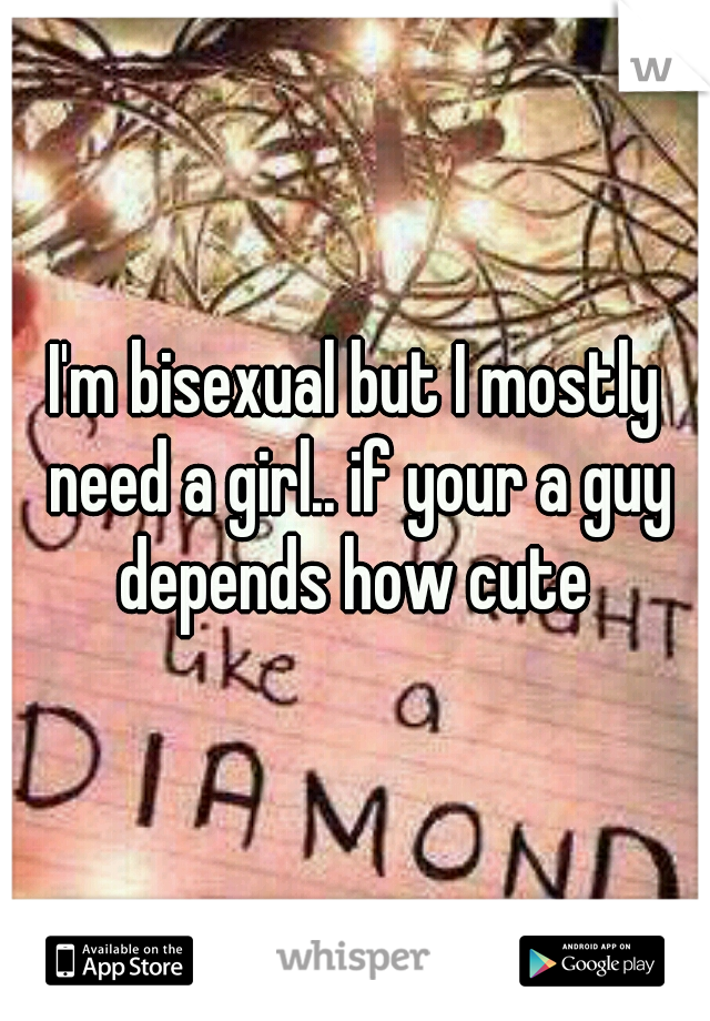 I'm bisexual but I mostly need a girl.. if your a guy depends how cute