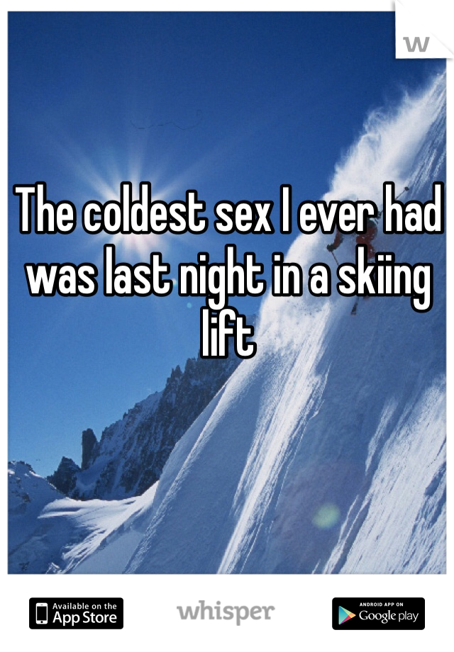 The coldest sex I ever had was last night in a skiing lift