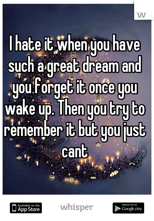I hate it when you have such a great dream and you forget it once you wake up. Then you try to remember it but you just cant