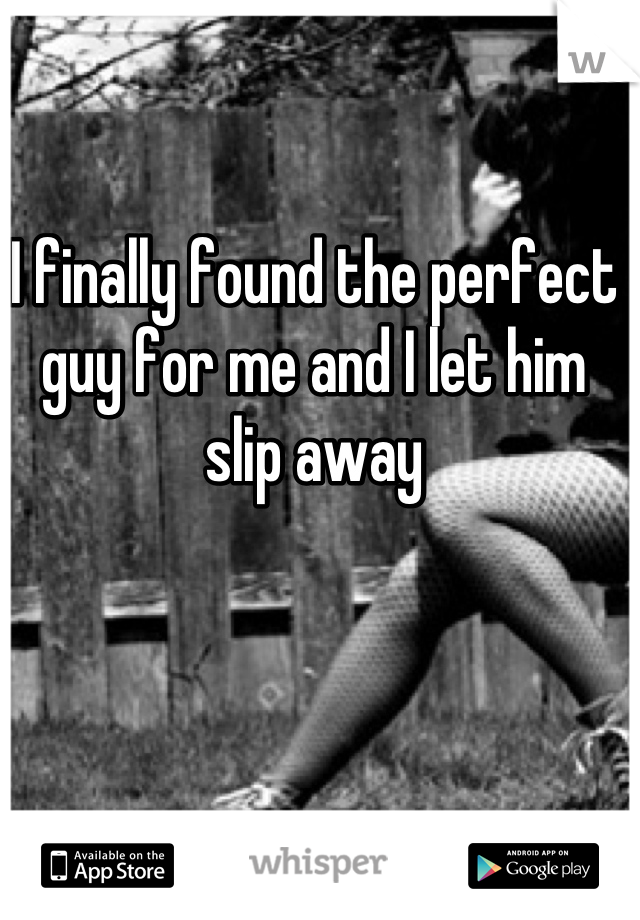 I finally found the perfect guy for me and I let him slip away