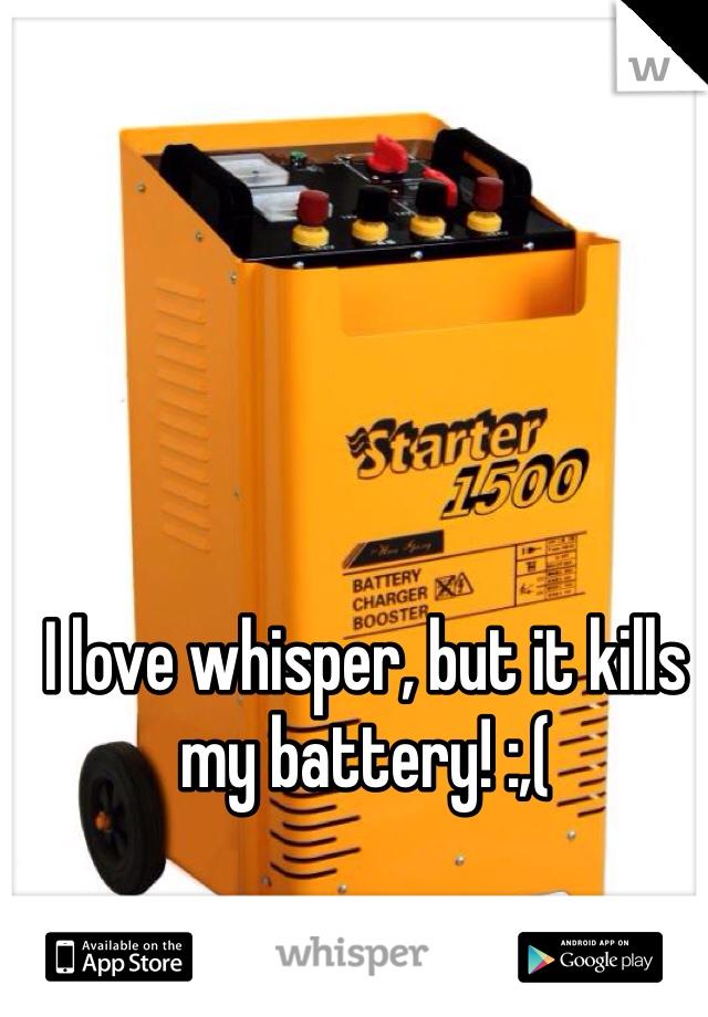 I love whisper, but it kills my battery! :,(