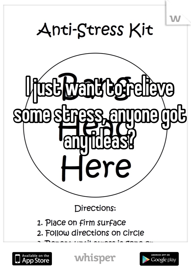 I just want to relieve some stress, anyone got any ideas?